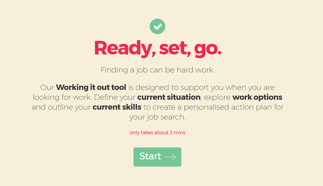 Ready, set, go. Finding a job can be hard work. Our working it out tool is designed to support you when you are looking for work. Define your current situation, explore work options and outline your current skills to create a personalised action plan for your job search. Only takes about 2 minutes. Start >